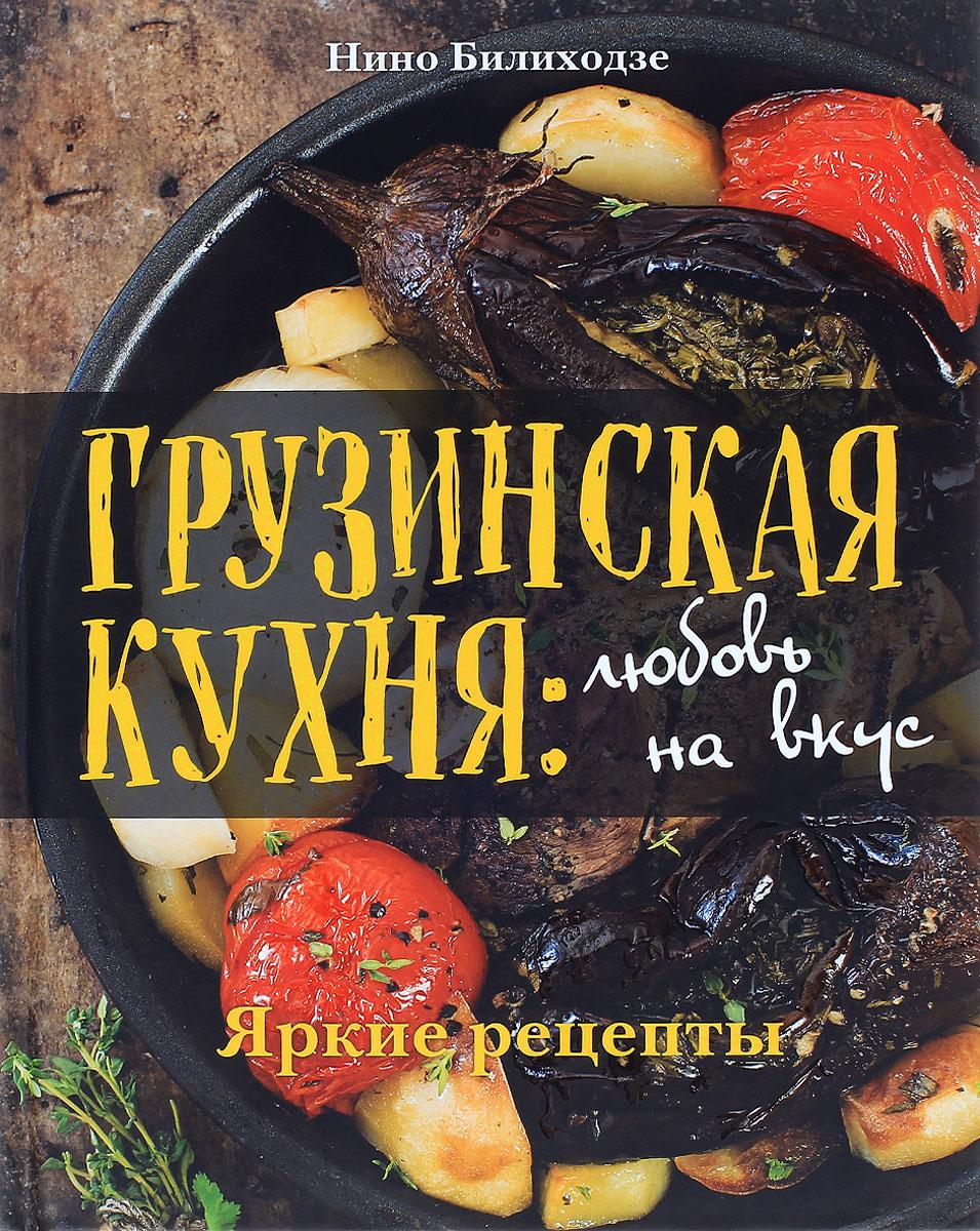 Нино Билиходзе Грузинская кухня. Любовь на вкус