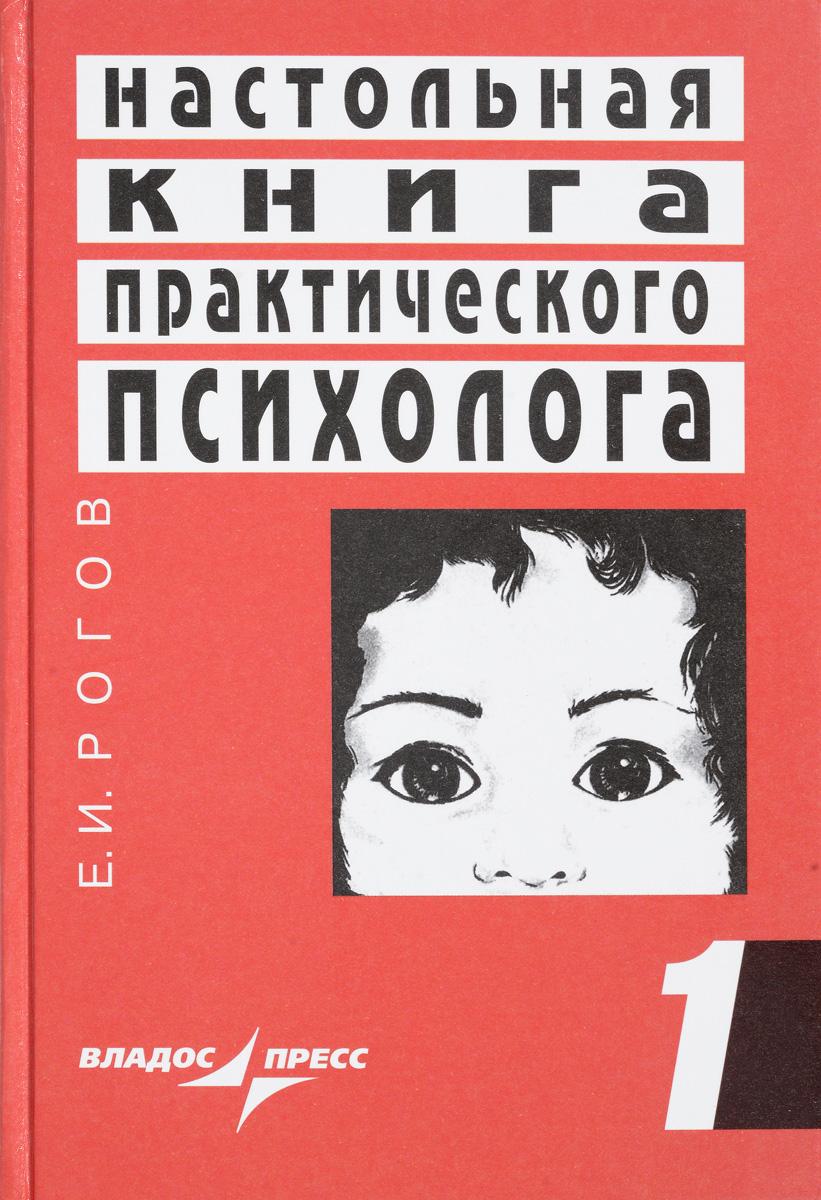 Е. И. Рогов Настольная книга практического психолога. Система работы психолога с детьми разного возраста. В 2 книгах. Книга 1