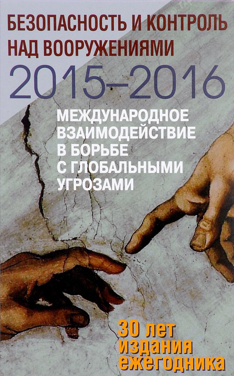 Безопасность и контроль над вооружениями 2015-2016. Международное взаимодействие в борьбе с глобальными угрозами