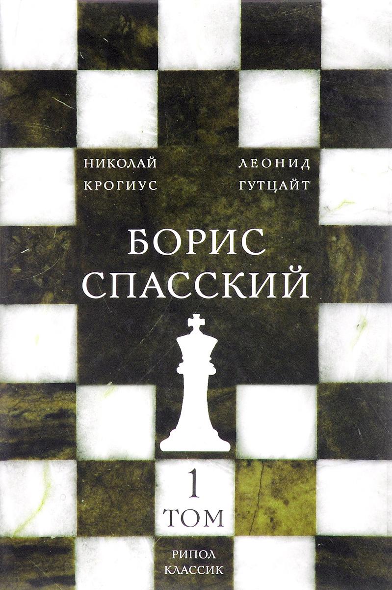 Николай Крогиус, Леонид Гутцайт Борис Спасский. В 2 томах. Том 1