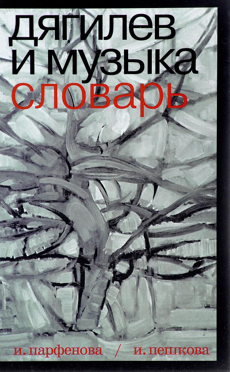 И. Н. Парфенова, И. М. Пешкова Дягилев и музыка. Словарь