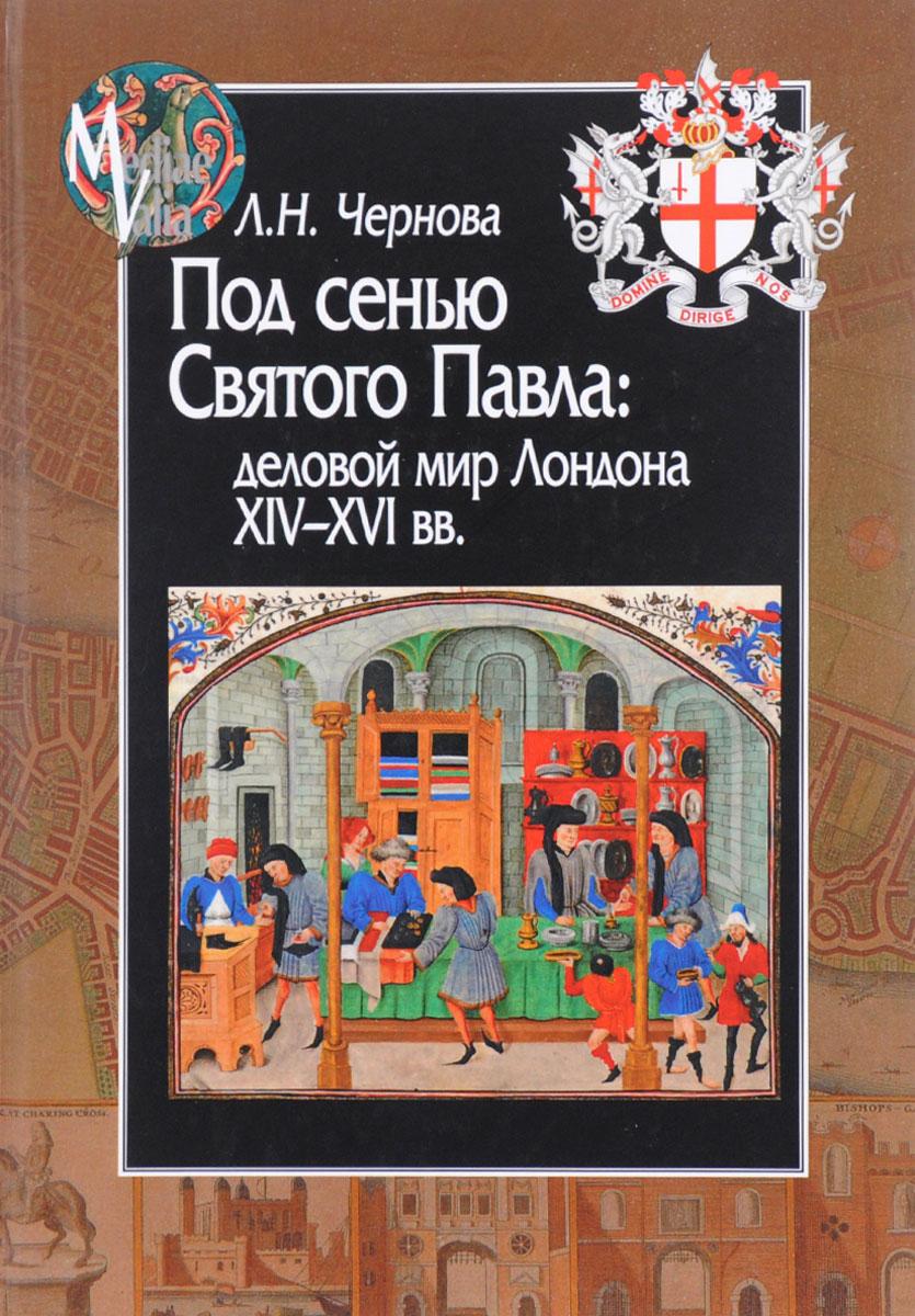 Л. Н. Чернова Под сенью Святого Павла. Деловой мир Лондона, XIV-XVI век