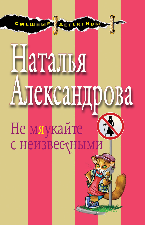 Александрова Наталья Николаевна Не мяукайте с неизвестными
