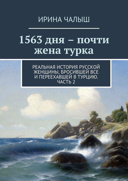 Чалыш Ирина 1563 дня - почти жена турка. Реальная история русской женщины, бросившей все и переехавшей в Турцию. Часть 2