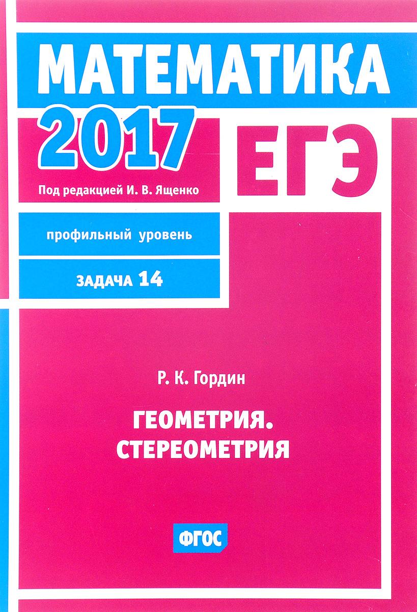 Р. К. Гордин ЕГЭ 2017. Математика. Геометрия. Стереометрия. Задание 14. Профильный уровень
