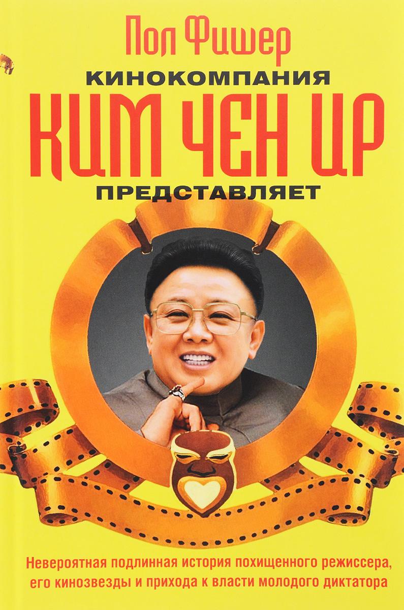 Пол Фишер Кинокомпания Ким Чен Ир представляет алексей пономарев как ким чен ыну удалось перехитрить дональда трампа
