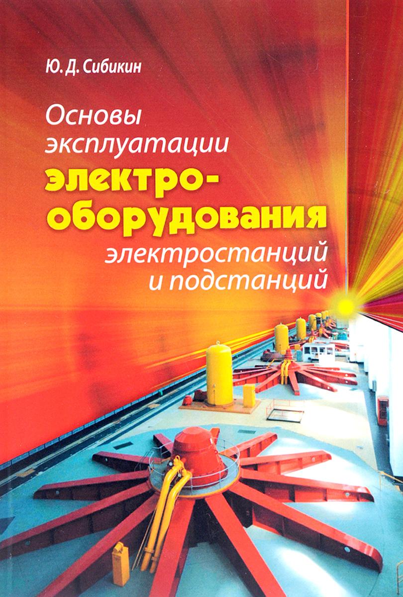 Ю. Д. Сибикин Основы эксплуатации электрооборудования электростанций и подстанций. Учебное пособие ю д сибикин справочник электромонтажника учебное пособие