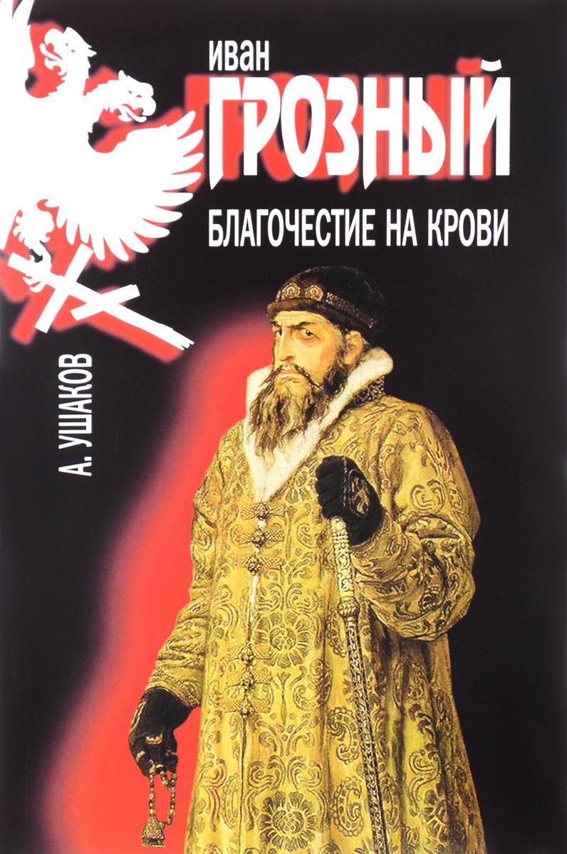 А. Ушаков Иван Грозный. Благочестие на крови ушаков а иван грозный благочестие на крови