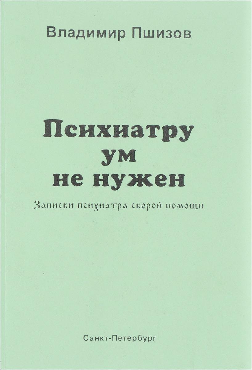 Книга Психиатру ум не нужен. Записки психиатра скорой