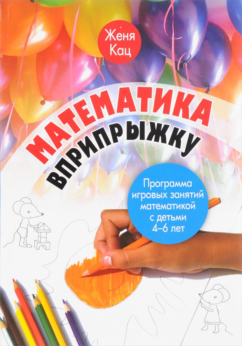 Женя Кац Математика вприпрыжку. Программа игровых занятий математикой с детьми 4-6 лет