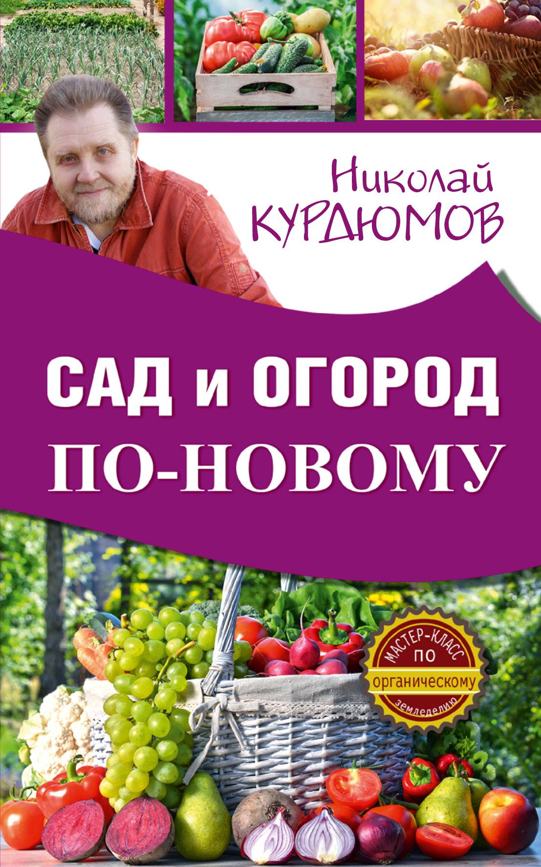 Николай Курдюмов Сад и огород по-новому николай курдюмов современный сад для тех у кого нет времени