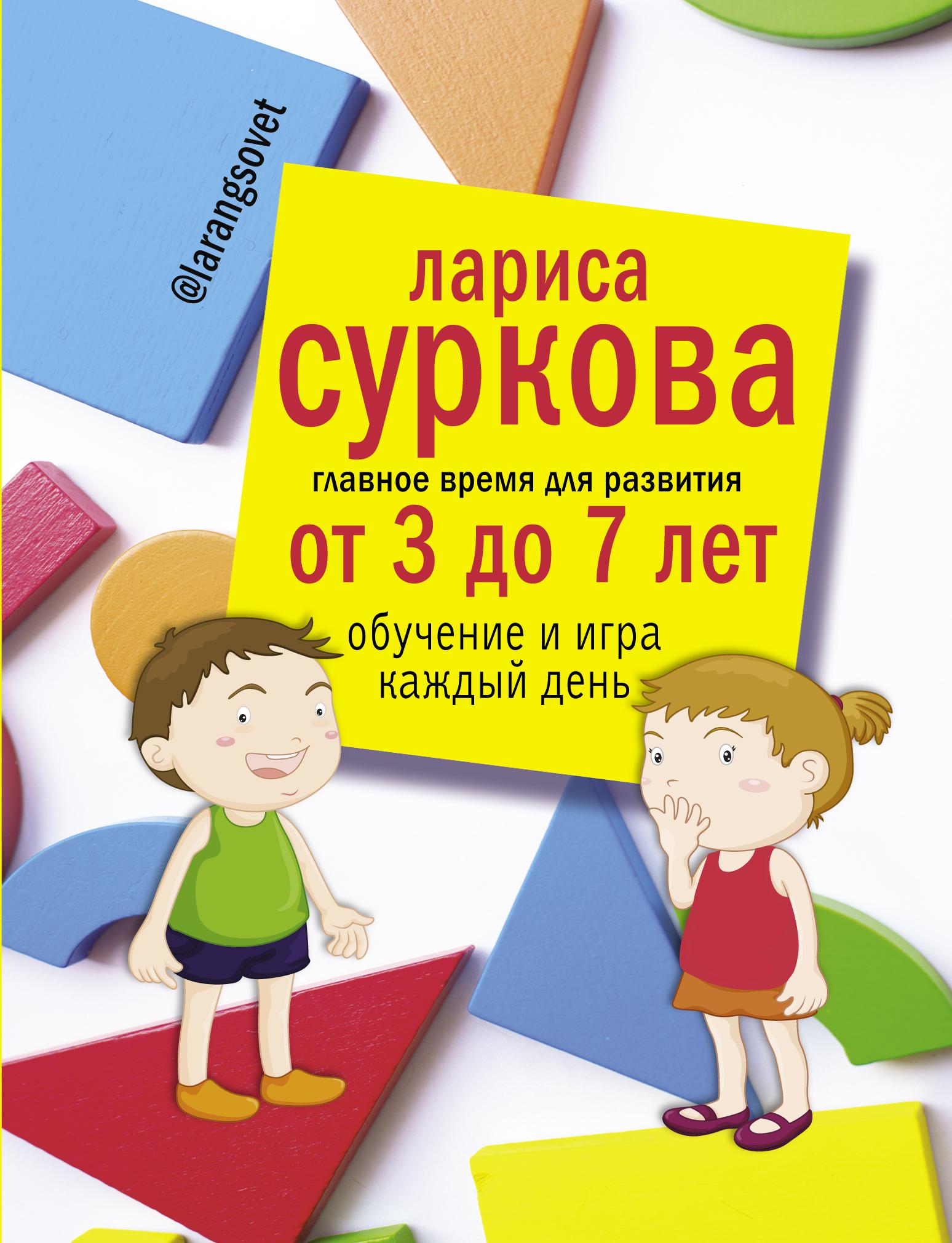 Главное время для развития от 3 до 7 лет. Обучение и игра каждый день. Суркова  Лариса  Михайловна