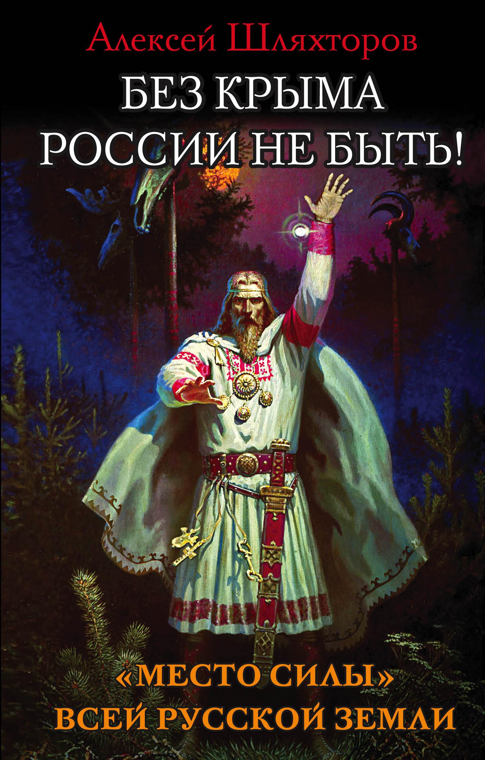 Шляхторов Алексей Геннадьевич Без Крыма России не быть! Место силы всей Русской Земли