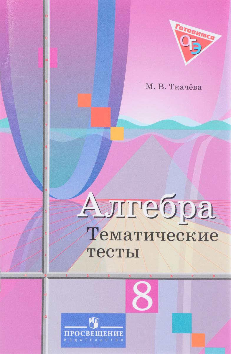 М. В. Ткачёва Алгебра. 8 класс. Тематические тесты. Учебное пособие