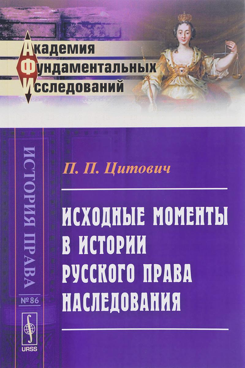 П. П. Цитович Исходные моменты в истории русского права наследования цены онлайн