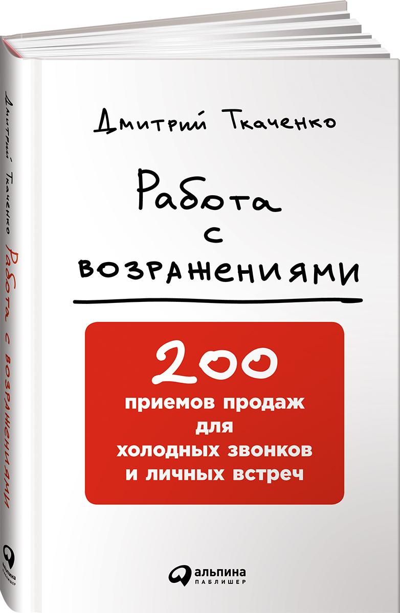 Дмитрий Ткаченко Работа с возражениями. 200 приемов продаж для холодных звонков и личных встреч