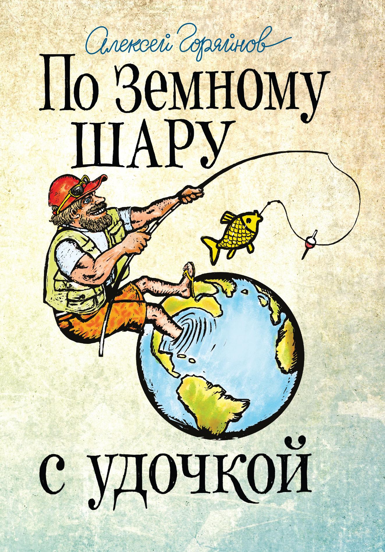Алексей Горяйнов По земному шару с удочкой