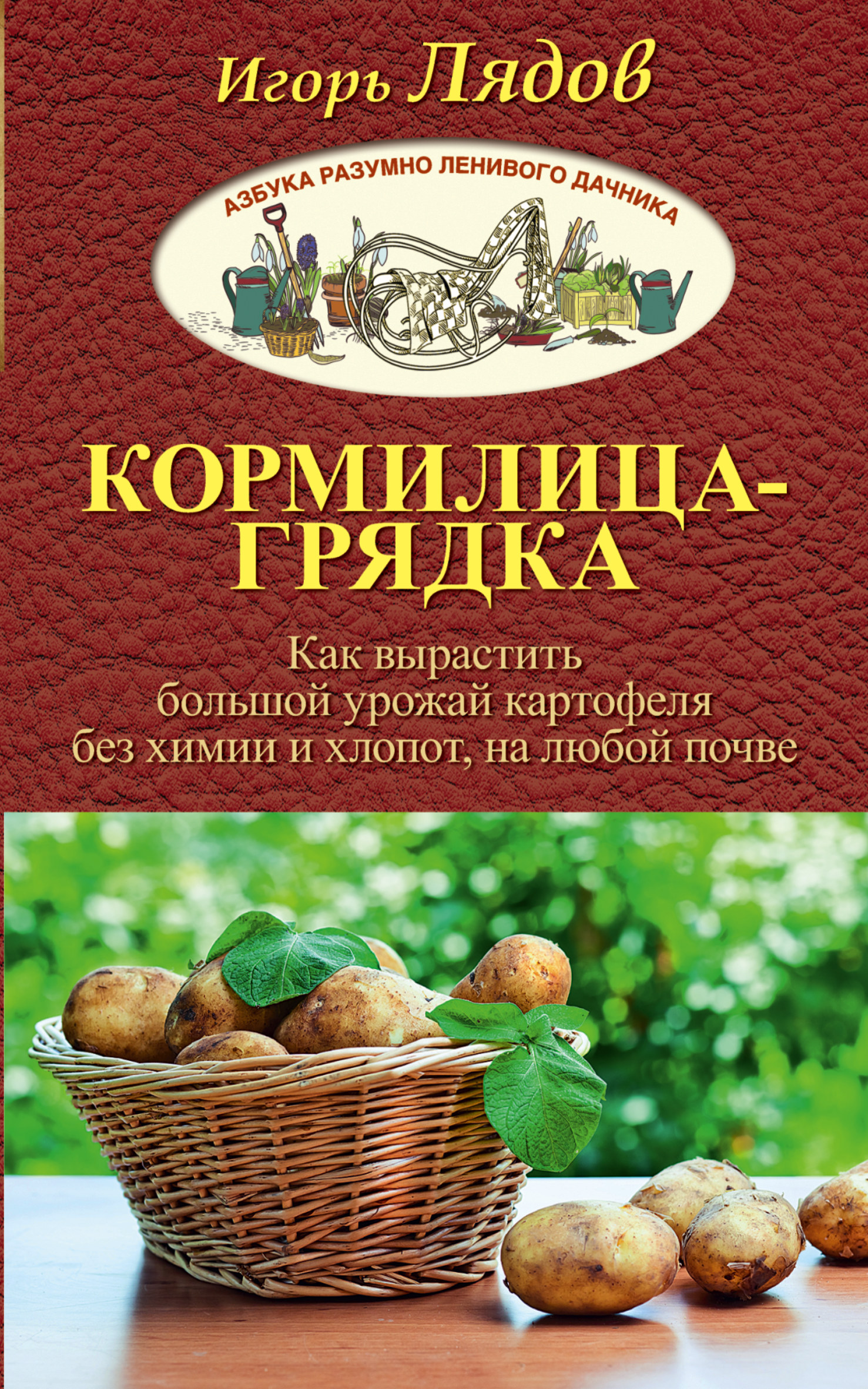 Игорь Лядов Кормилица-Грядка. Как вырастить большой урожай картофеля без химии и хлопот, на любой почве