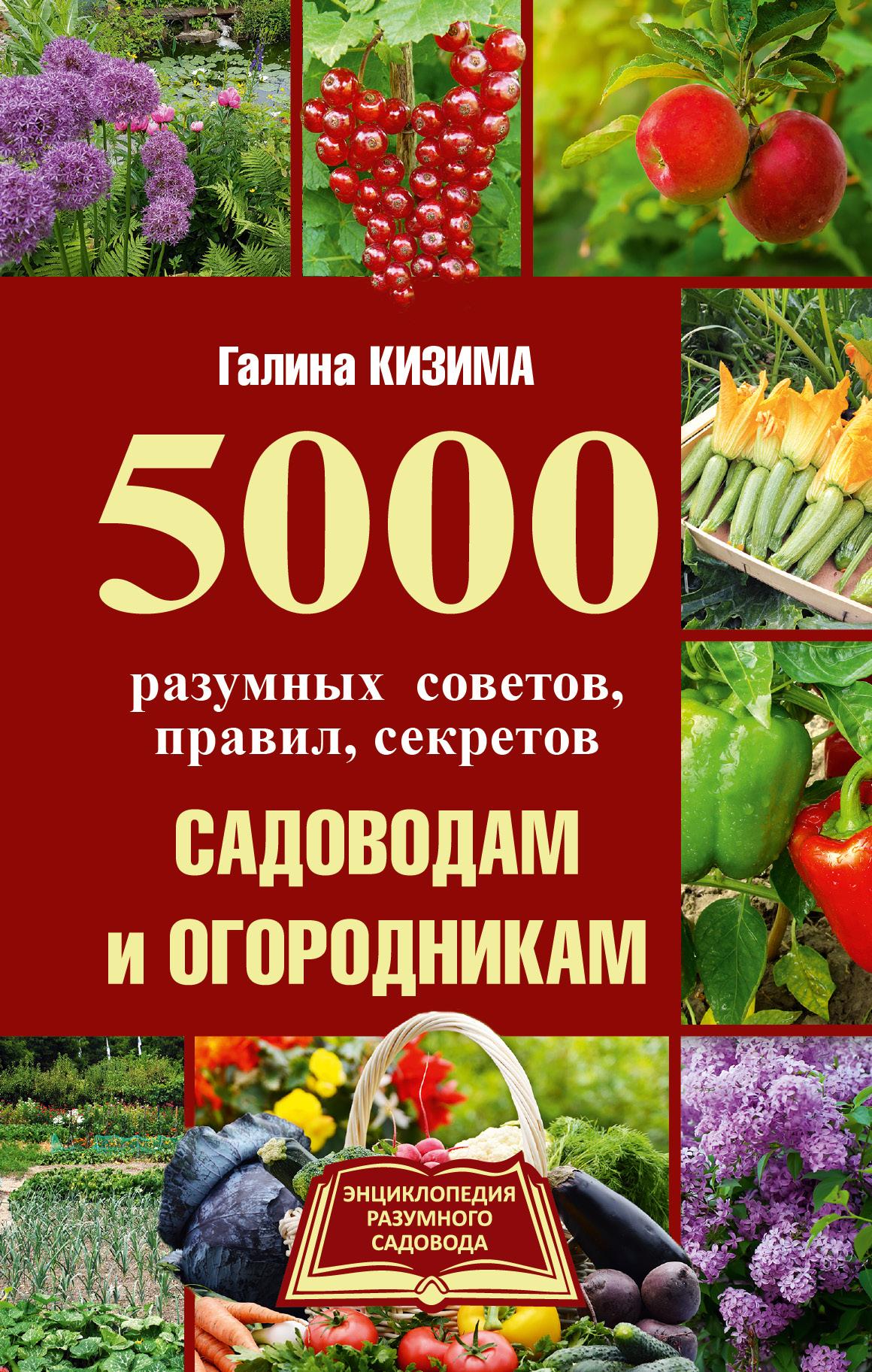 Кизима Галина Александровна 5000 разумных советов, правил, секретов садоводам и огородникам