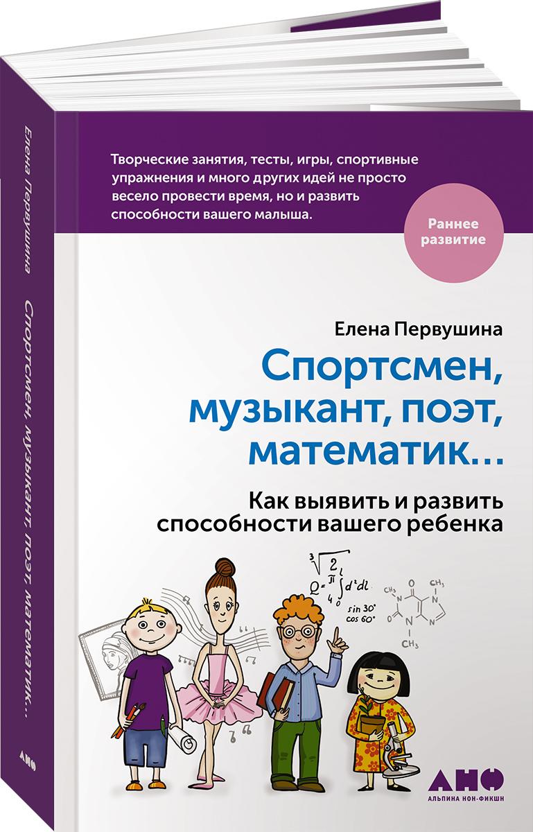 Елена Первушина Спортсмен, музыкант, поэт, математик… Как выявить и развить способности вашего ребенка