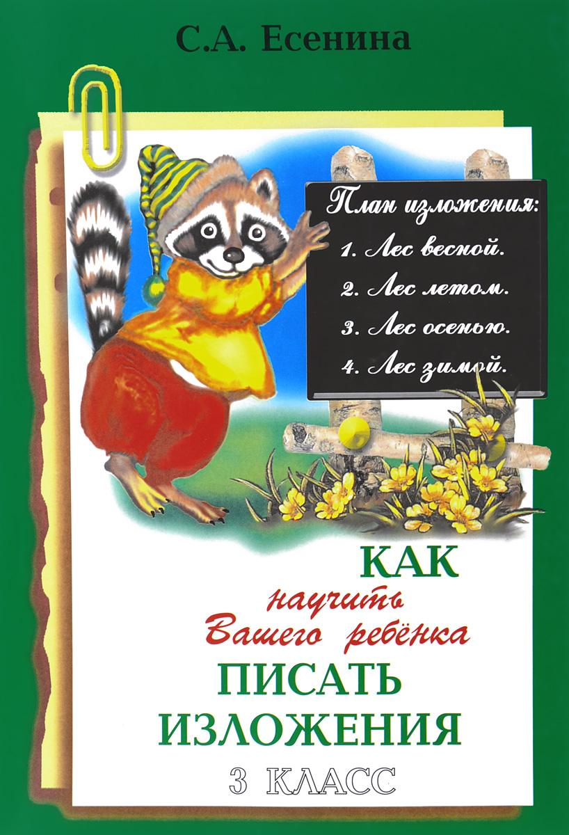 С. А. Есенина Как научить Вашего ребенка писать изложения. 3 класс