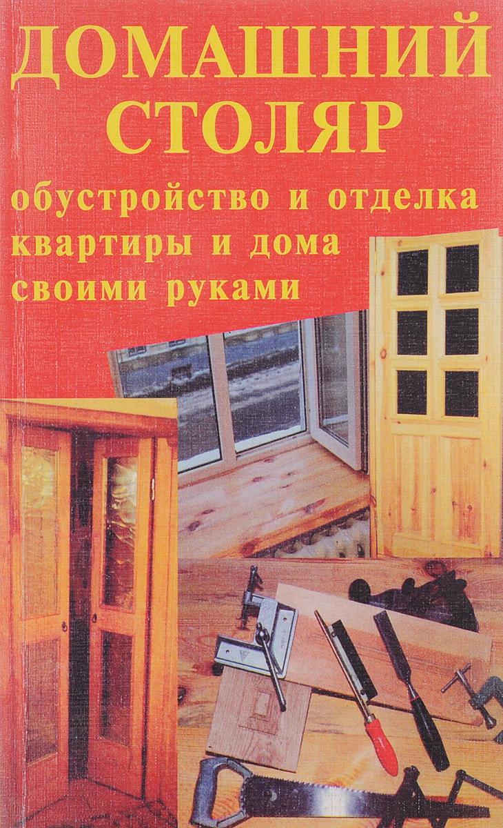 Домашний столяр. Обустройство и отделка квартиры и дома своими руками