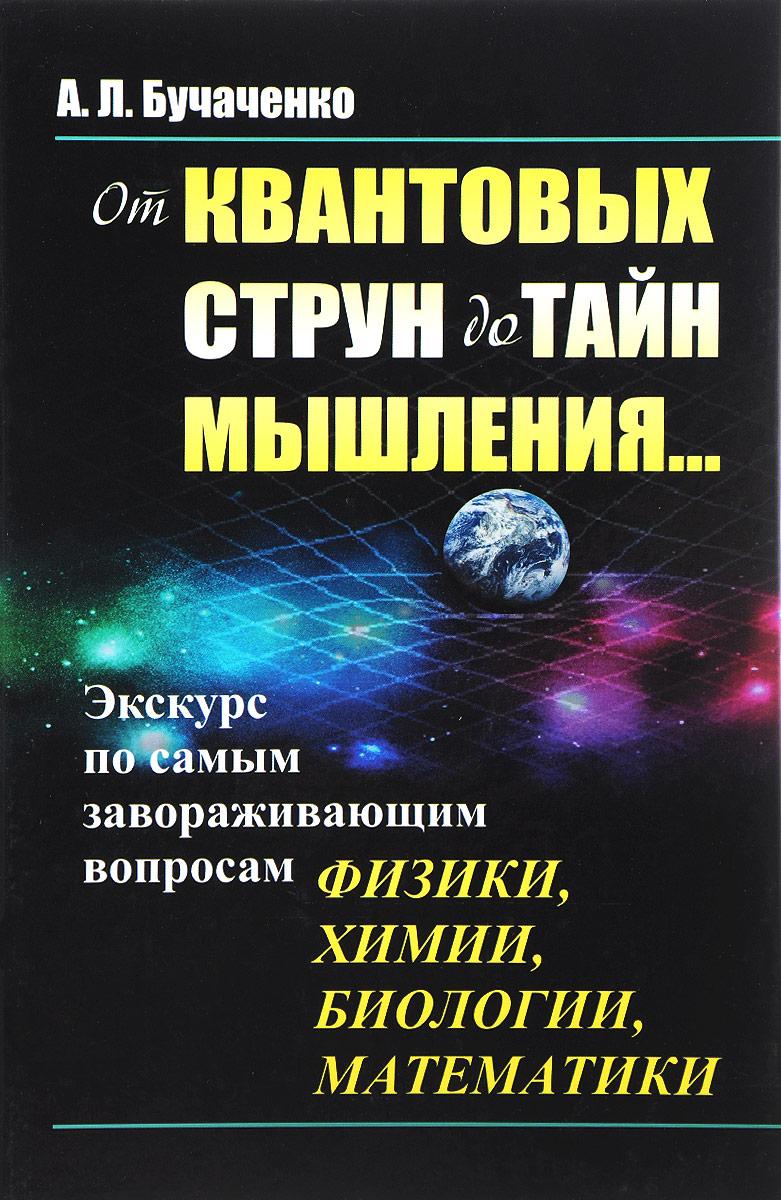 А. Л. Бучаченко От квантовых струн до тайн мышления... Экскурс по самым завораживающим вопросам физики, химии, биологии, математики недорого