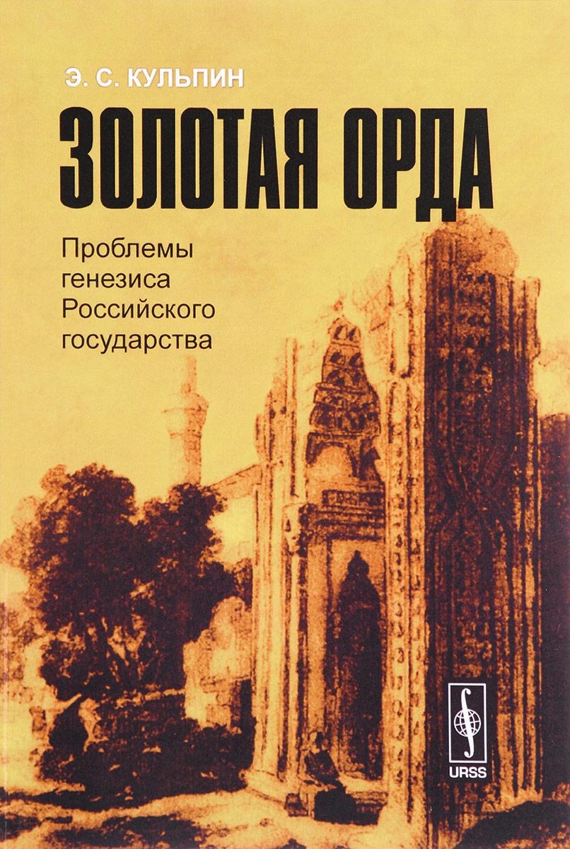 Э. С. Кульпин Золотая Орда. Проблемы генезиса Российского государства