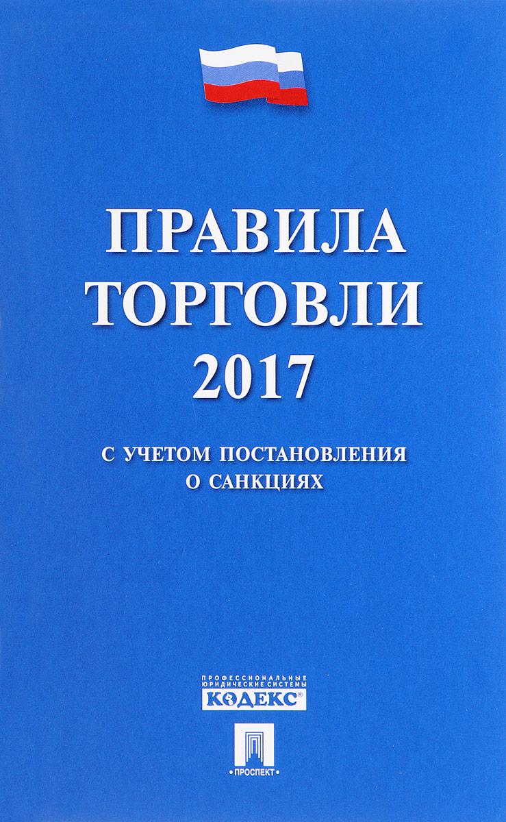 Правила торговли - 2017. Постановление о санкциях В сборник включены основные...