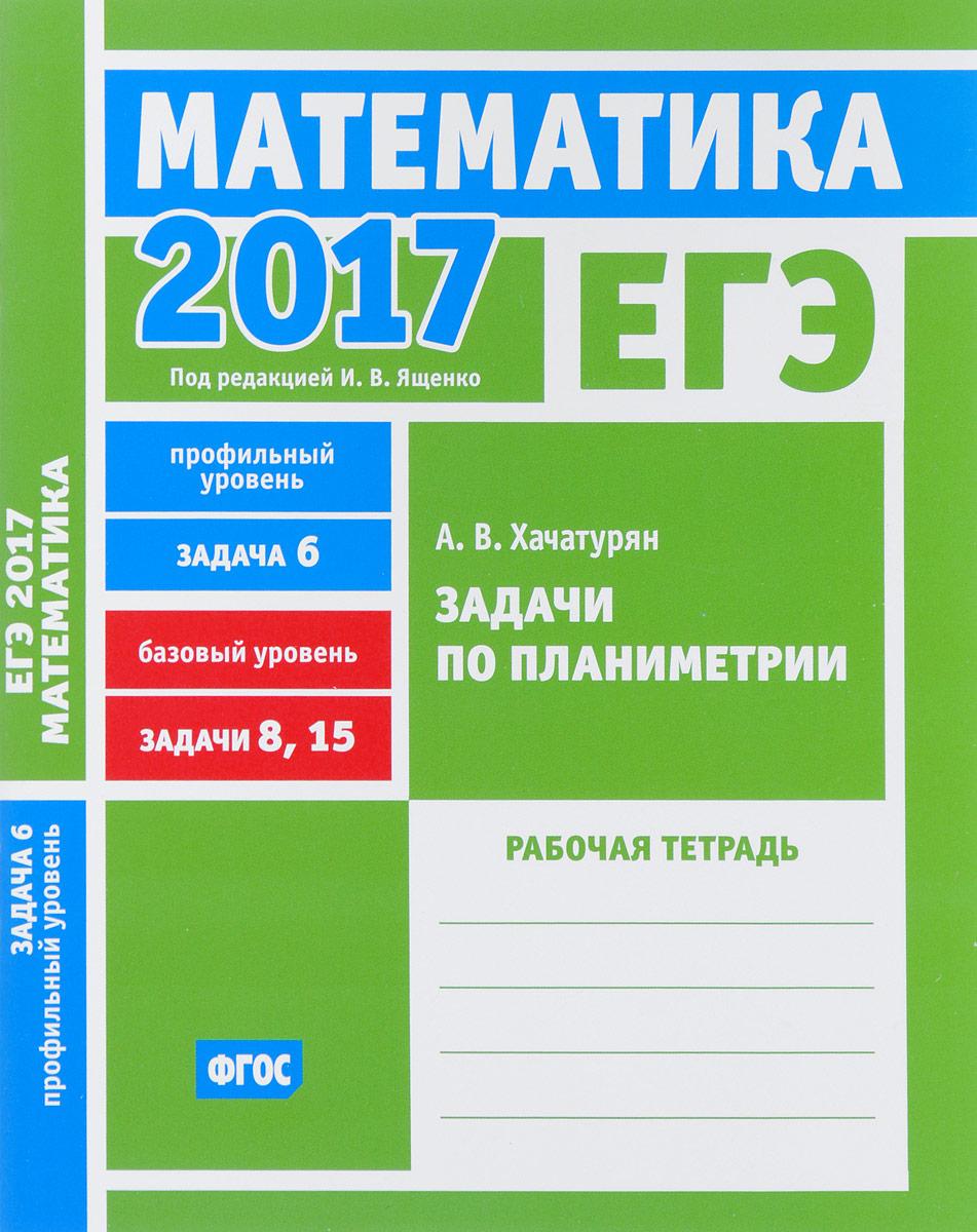 А. В. Хачатурян ЕГЭ 2017. Математика. Задачи по планиметрии. Задача 6. Профильный уровень. Задачи 8, 15. Базовый уровень. Рабочая тетрадь