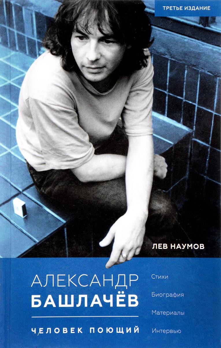 Лев Наумов Александр Башлачев. Человек поющий
