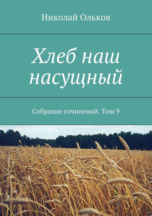Хлеб наш насущный. Собрание сочинений. Том 9