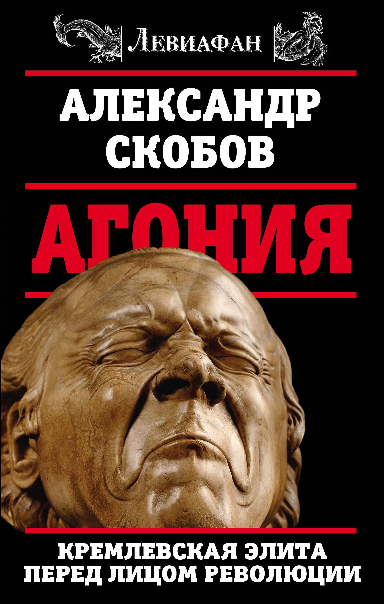Скобов Александр Валерьевич Агония. Кремлевская элита перед лицом революции