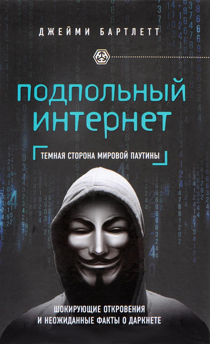Джейми Бартлетт Подпольный интернет. Темная сторона мировой паутины