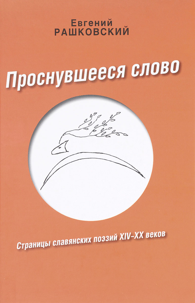 Е. Б. Рашковский Проснувшееся слово. Страницы славянских поэзий XIV-XX веков