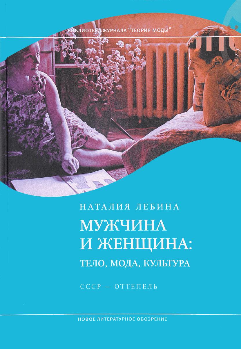 Фото - Наталья Лебина Мужчина и женщина. Тело, мода, культура. СССР - оттепель лебина наталия борисовна мужчина и женщина тело мода культура ссср оттепель