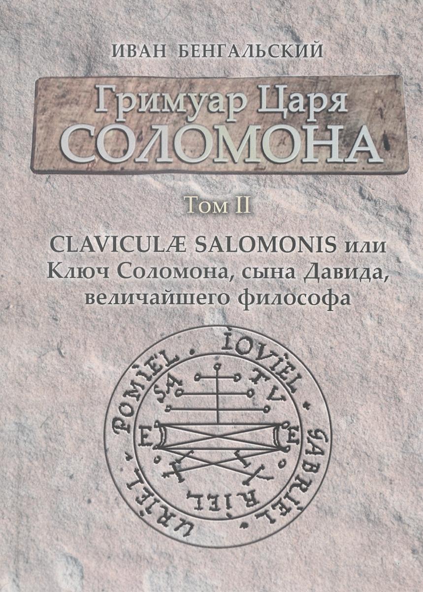 Иван Бенгальский Гримуар царя Соломона. Том 2. Claviculae Salomonis или Ключ Соломона, сына Давида, величайшего философа