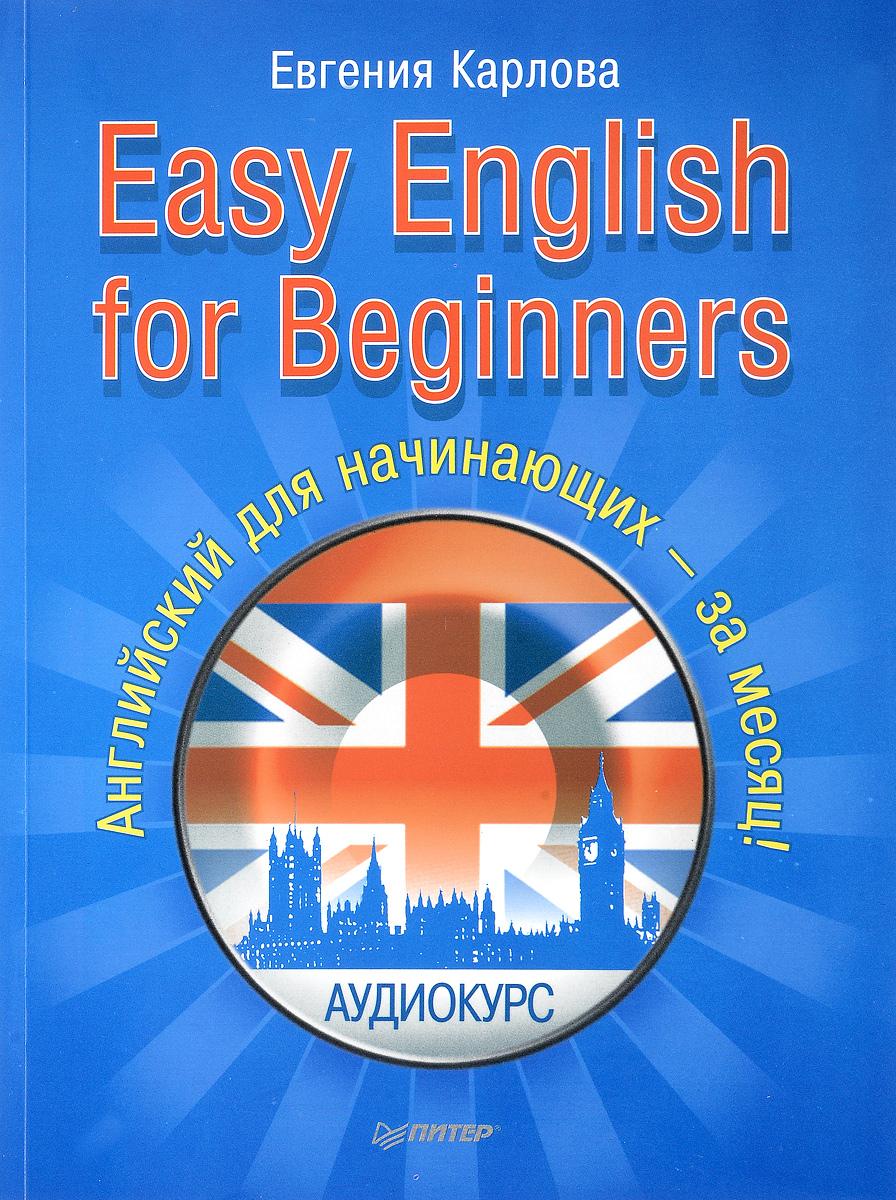 Евгения Карлова Easy English for Beginners. Английский для начинающих - за месяц!