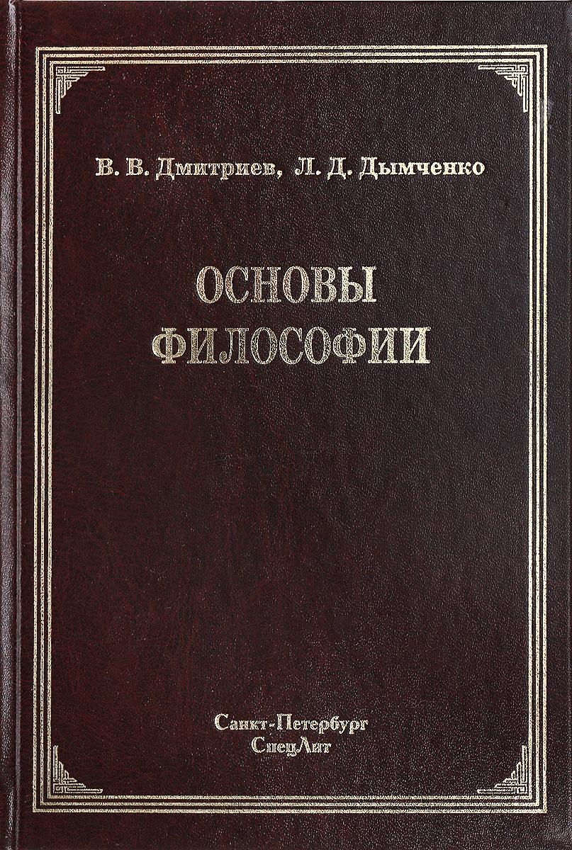 В. В. Дмитриев, Л. Д. Дымченко Основы философии. Учебник дмитриев а в основы статистической физики материалов учебник
