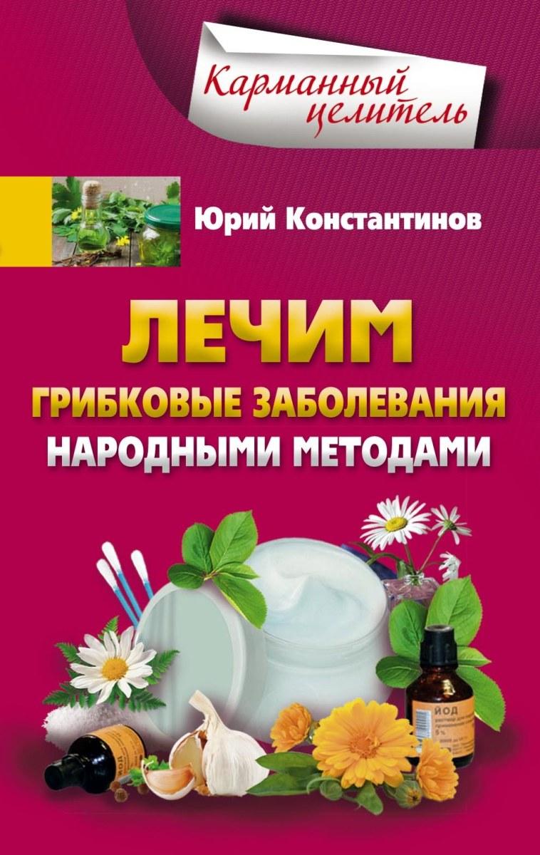 Юрий Константинов Лечим грибковые заболевания народными методами
