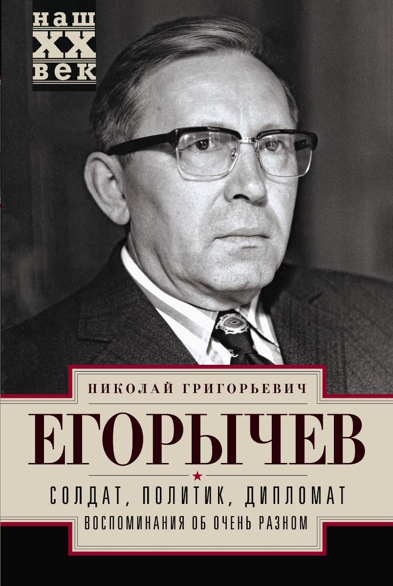 Н. Г. Егорычев Солдат. Политик. Дипломат. Воспоминания об очень разном