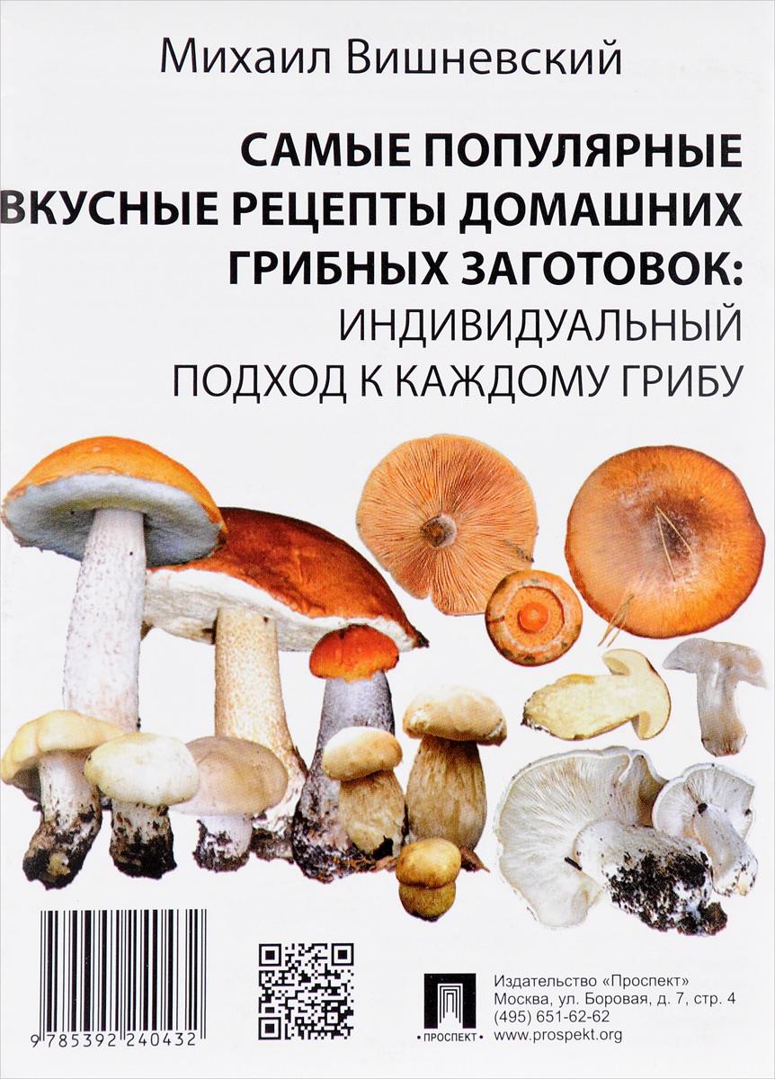 М. В. Вишневский Самые популярные вкусные рецепты домашних грибных заготовок. Индивидуальный подход к каждому грибу