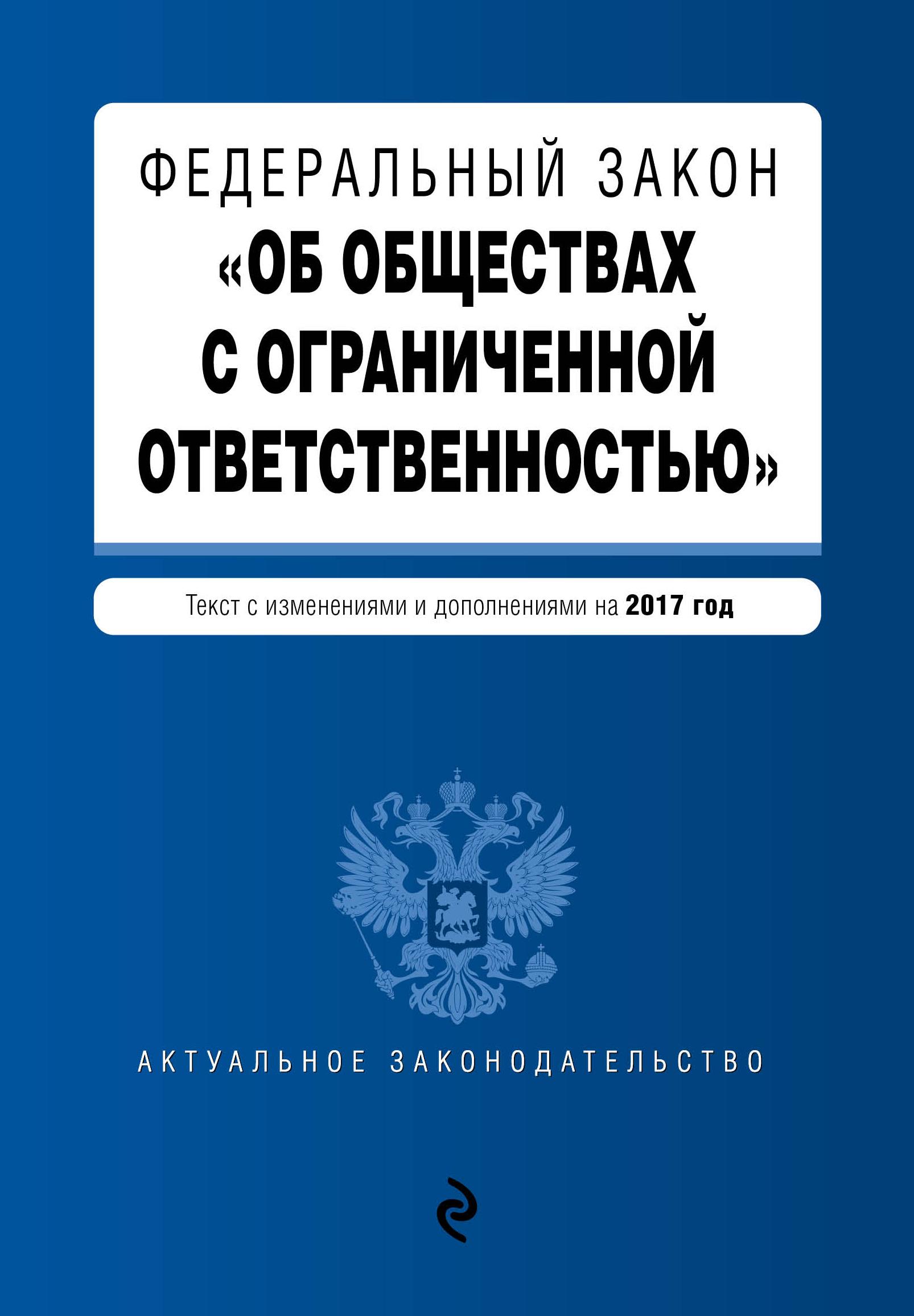Федеральный закон Об обществах с ограниченной ответственностью : текст изменениями и дополнениями на 2017 год