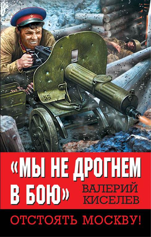 """Книга """"Мы не дрогнем в бою"""". Отстоять Москву!. Валерий Киселев"""
