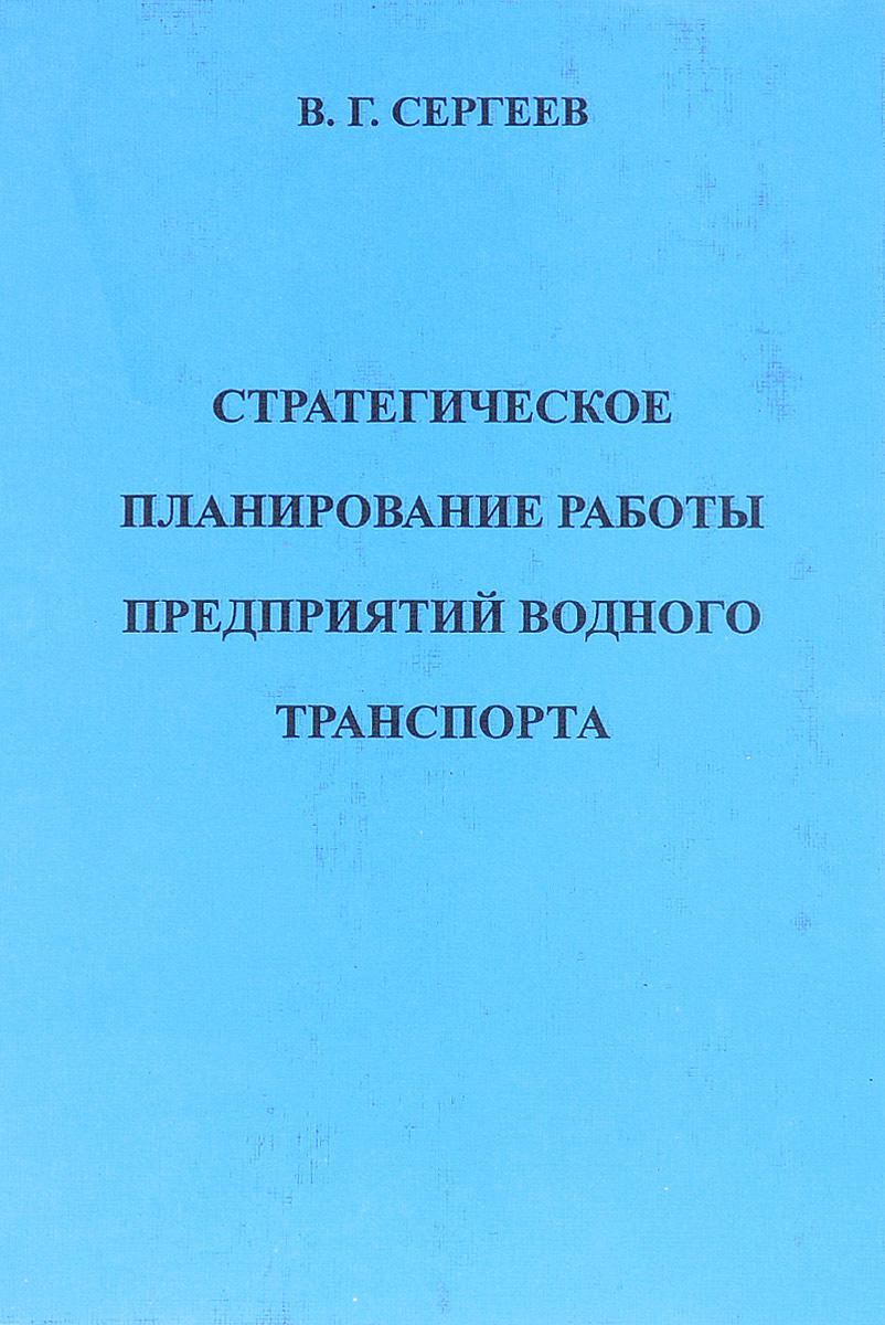 В. Г. Сергеев Стратегическое планирование работы предприятий водного транспорта стратегическое планирование и контроллинг краткий курс