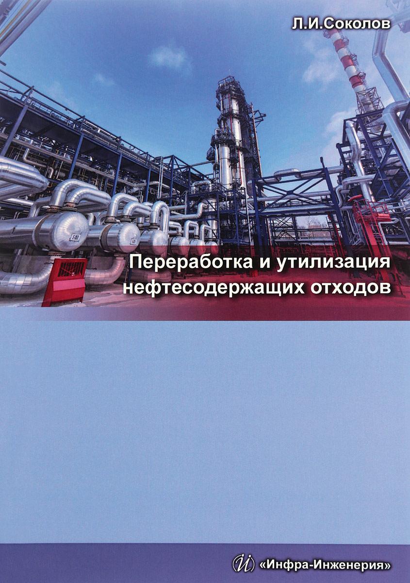 Л. И. Соколов Переработка и утилизация нефтесодержащих отходов владимир кулифеев комплексное использование сырья и отходов переработка техногенных отходов