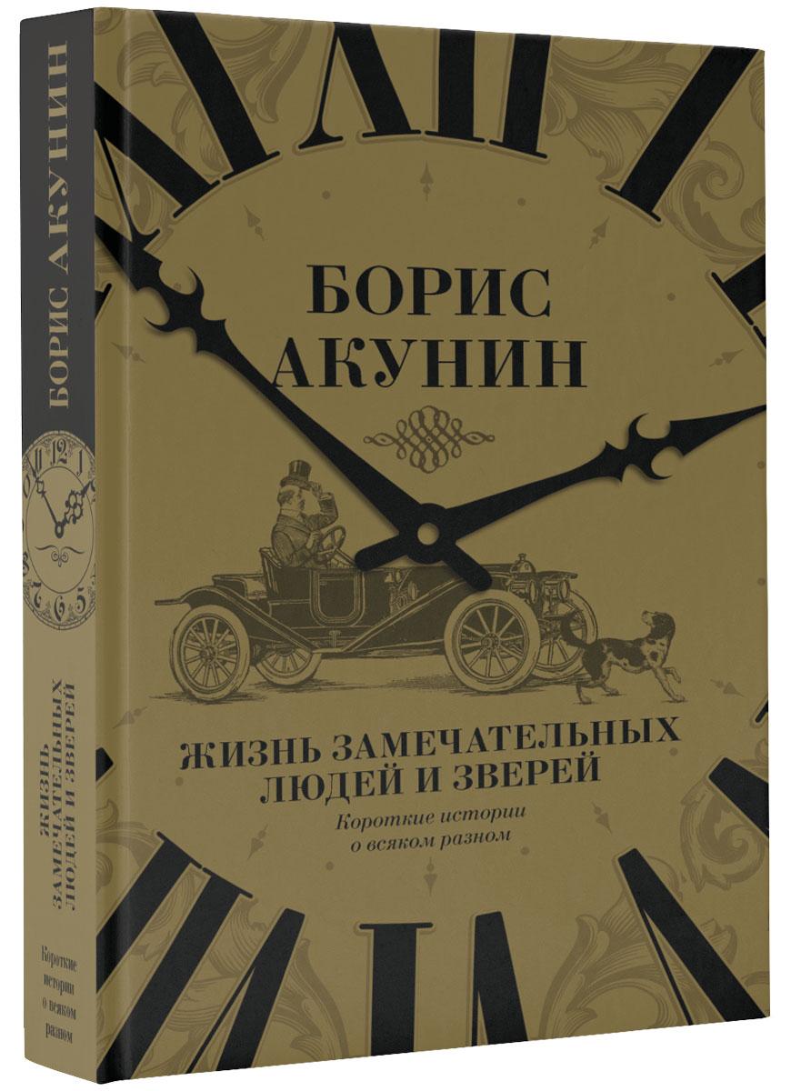 Борис Акунин Жизнь замечательных людей и зверей. Короткие истории о всяком разном