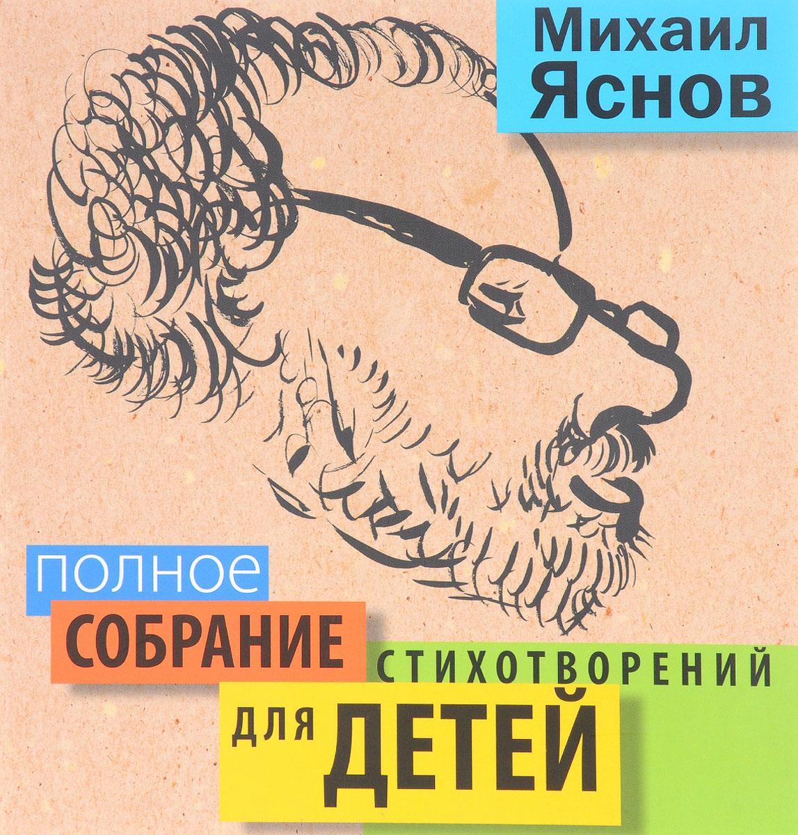 Михаил Яснов Михаил Яснов. Полное собрание стихотворений для детей