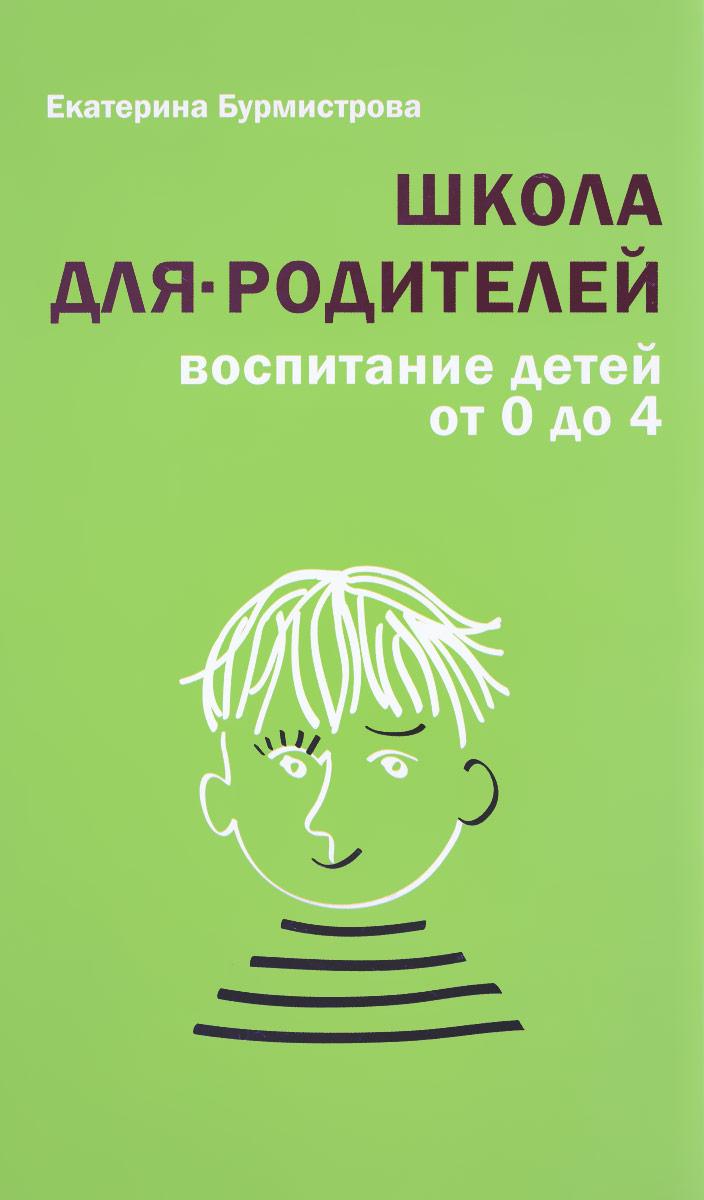 Екатерина Бурмистрова Школа для родителей. Воспитание детей от 0 до 4