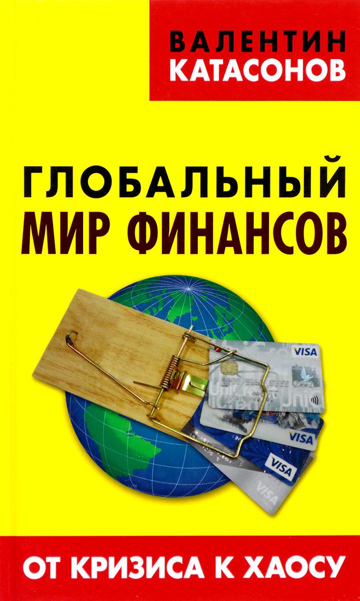 Валентин Катасонов Глобальный мир финансов. От кризиса к хаосу